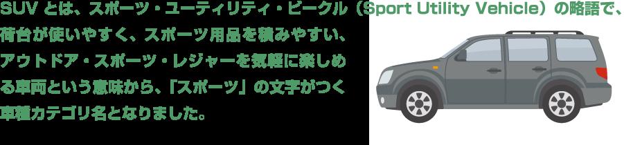 SUVとは、スポーツ・ユーティリティ・ビークル(Sport Utility Vehicle)の略語で、荷台が使いやすく、スポーツ用品を積みやすい、アウトドア・スポーツ・レジャーを気軽に楽しめる車両という意味から、「スポーツ」の文字がつく車種カテゴリ名となりました。